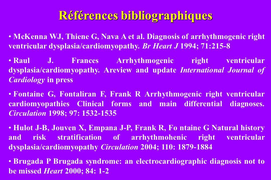 Références bibliographiques McKenna WJ, Thiene G, Nava A et al. Diagnosis of arrhythmogenic right ventricular dysplasia/cardiomyopathy. Br Heart J 199