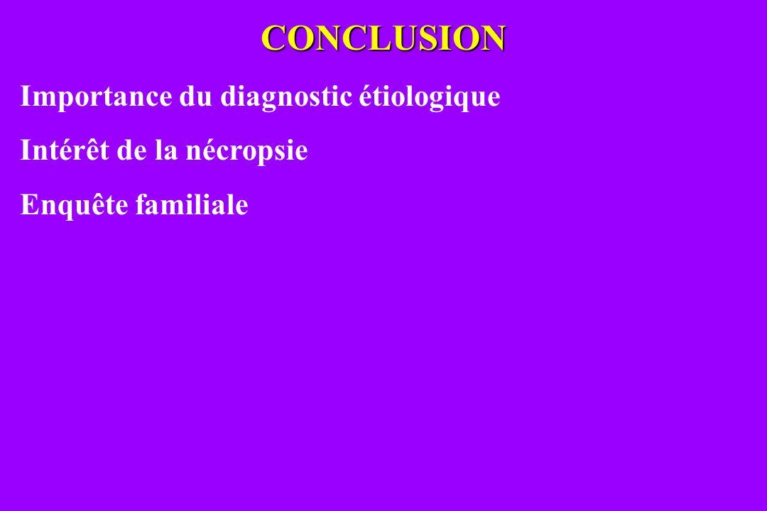 CONCLUSION Importance du diagnostic étiologique Intérêt de la nécropsie Enquête familiale