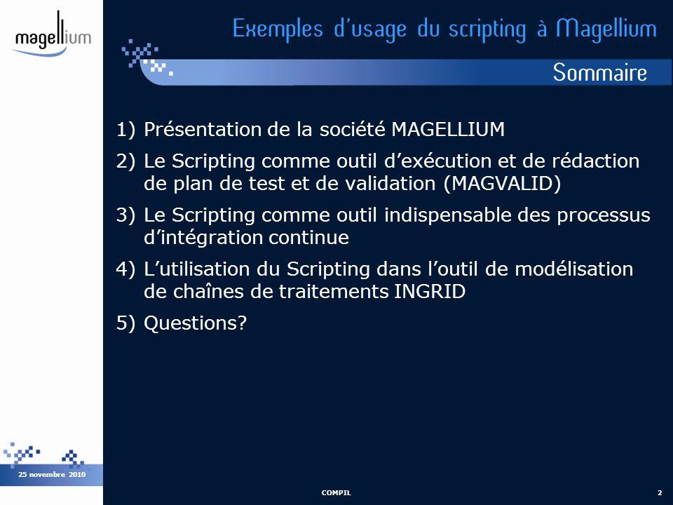 Sommaire 25 novembre 2010 COMPIL2 Exemples dusage du scripting à Magellium 1)Présentation de la société MAGELLIUM 2)Le Scripting comme outil dexécutio