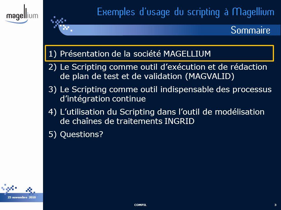 Sommaire 25 novembre 2010 COMPIL3 Exemples dusage du scripting à Magellium 1)Présentation de la société MAGELLIUM 2)Le Scripting comme outil dexécutio