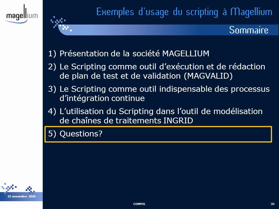 Sommaire 25 novembre 2010 COMPIL33 Exemples dusage du scripting à Magellium 1)Présentation de la société MAGELLIUM 2)Le Scripting comme outil dexécuti