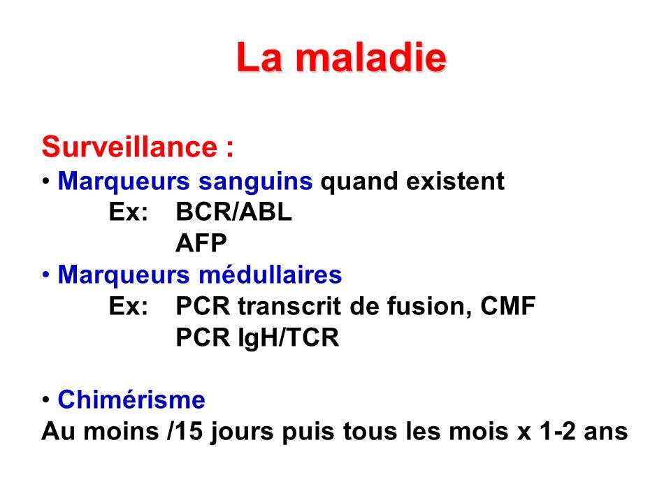 La maladie Surveillance : Marqueurs sanguins quand existent Ex: BCR/ABL AFP Marqueurs médullaires Ex: PCR transcrit de fusion, CMF PCR IgH/TCR Chiméri