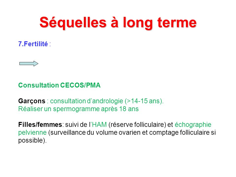 Séquelles à long terme 7.Fertilité : Consultation CECOS/PMA Garçons : consultation dandrologie (>14-15 ans). Réaliser un spermogramme après 18 ans Fil