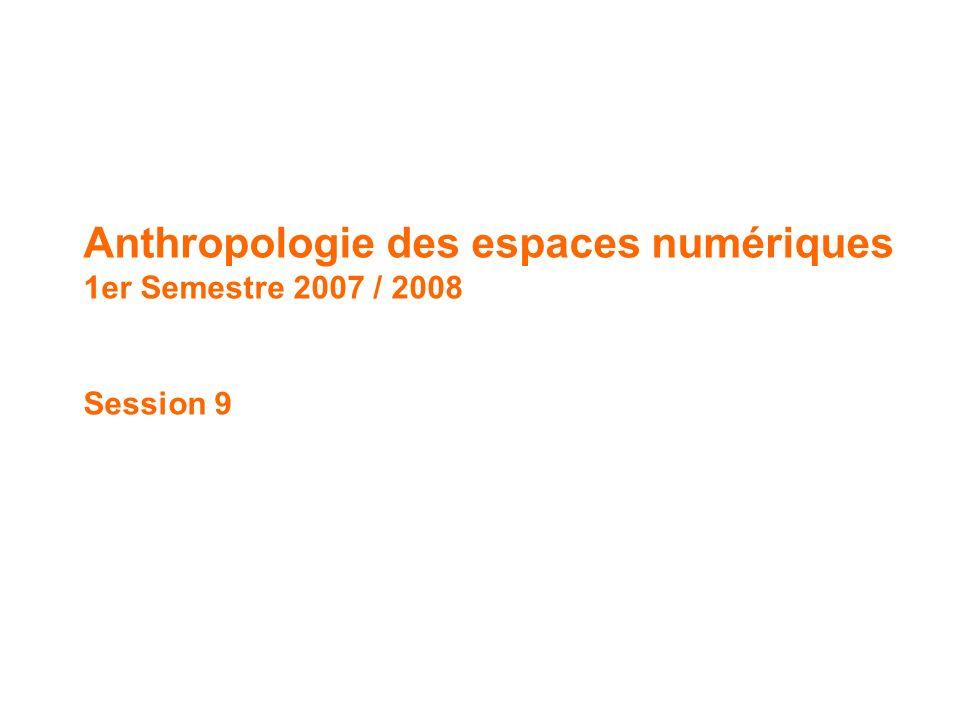 Anthropologie des espaces numériques // 1 er Semestre 2007 / 2008 Anthropologie des espaces numériques 1er Semestre 2007 / 2008 Session 9