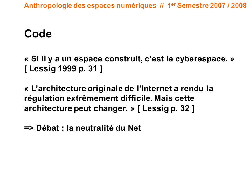 Anthropologie des espaces numériques // 1 er Semestre 2007 / 2008 Code « Si il y a un espace construit, cest le cyberespace. » [ Lessig 1999 p. 31 ] «
