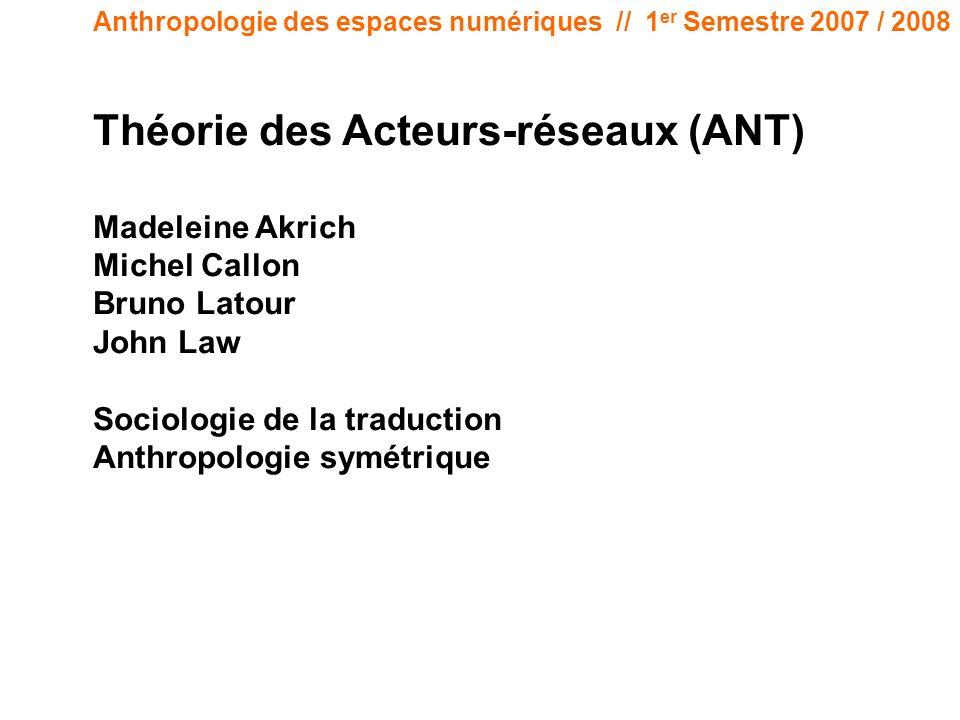 Anthropologie des espaces numériques // 1 er Semestre 2007 / 2008 Théorie des Acteurs-réseaux (ANT) Madeleine Akrich Michel Callon Bruno Latour John L