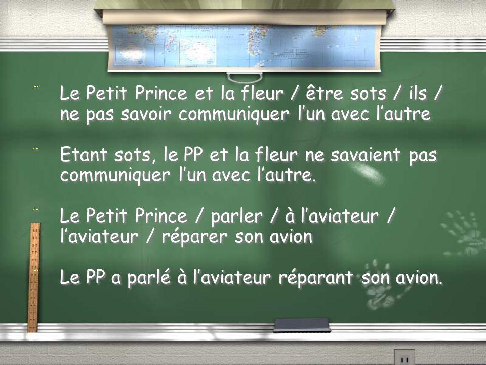 / Le Petit Prince et la fleur / être sots / ils / ne pas savoir communiquer lun avec lautre / Etant sots, le PP et la fleur ne savaient pas communiquer lun avec lautre.