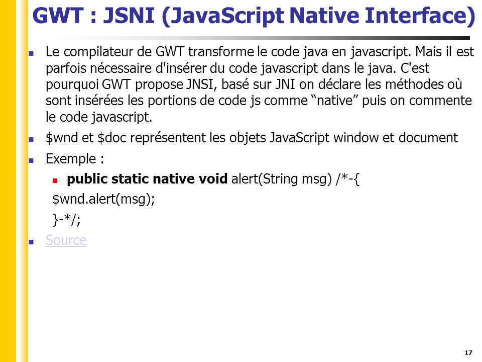 17 GWT : JSNI (JavaScript Native Interface) Le compilateur de GWT transforme le code java en javascript.