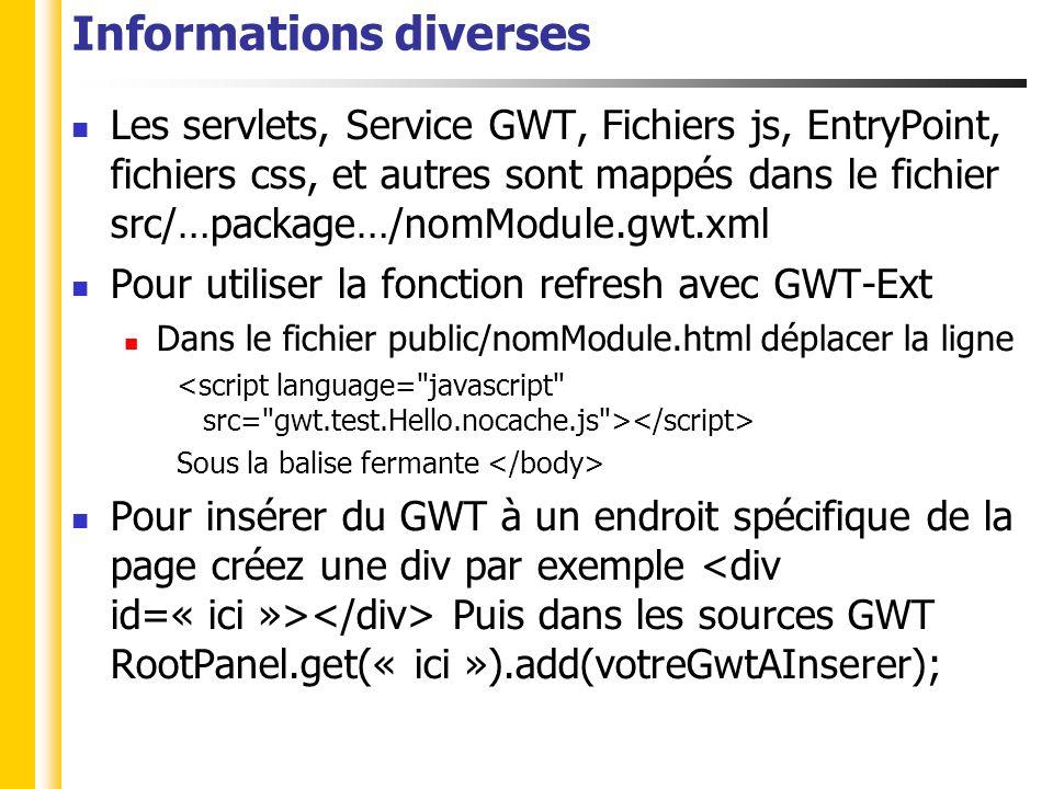 Informations diverses Les servlets, Service GWT, Fichiers js, EntryPoint, fichiers css, et autres sont mappés dans le fichier src/…package…/nomModule.gwt.xml Pour utiliser la fonction refresh avec GWT-Ext Dans le fichier public/nomModule.html déplacer la ligne Sous la balise fermante Pour insérer du GWT à un endroit spécifique de la page créez une div par exemple Puis dans les sources GWT RootPanel.get(« ici »).add(votreGwtAInserer);