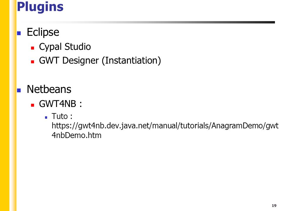 19 Plugins Eclipse Cypal Studio GWT Designer (Instantiation) Netbeans GWT4NB : Tuto : https://gwt4nb.dev.java.net/manual/tutorials/AnagramDemo/gwt 4nb