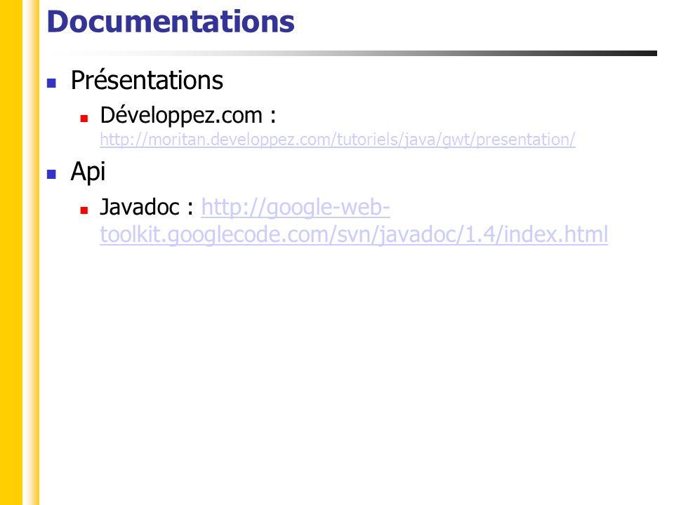 Documentations Présentations Développez.com : http://moritan.developpez.com/tutoriels/java/gwt/presentation/ http://moritan.developpez.com/tutoriels/java/gwt/presentation/ Api Javadoc : http://google-web- toolkit.googlecode.com/svn/javadoc/1.4/index.htmlhttp://google-web- toolkit.googlecode.com/svn/javadoc/1.4/index.html