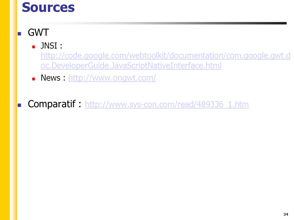 34 Sources GWT JNSI : http://code.google.com/webtoolkit/documentation/com.google.gwt.d oc.DeveloperGuide.JavaScriptNativeInterface.html http://code.google.com/webtoolkit/documentation/com.google.gwt.d oc.DeveloperGuide.JavaScriptNativeInterface.html News : http://www.ongwt.com/http://www.ongwt.com/ Comparatif : http://www.sys-con.com/read/489336_1.htm http://www.sys-con.com/read/489336_1.htm