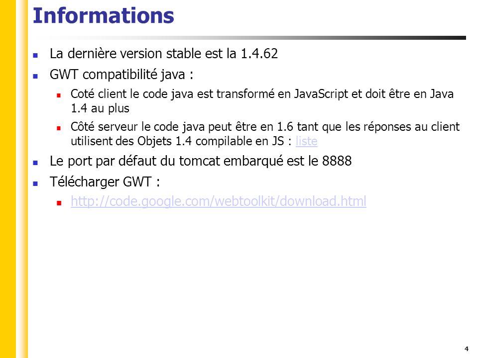 4 Informations La dernière version stable est la 1.4.62 GWT compatibilité java : Coté client le code java est transformé en JavaScript et doit être en Java 1.4 au plus Côté serveur le code java peut être en 1.6 tant que les réponses au client utilisent des Objets 1.4 compilable en JS : listeliste Le port par défaut du tomcat embarqué est le 8888 Télécharger GWT : http://code.google.com/webtoolkit/download.html