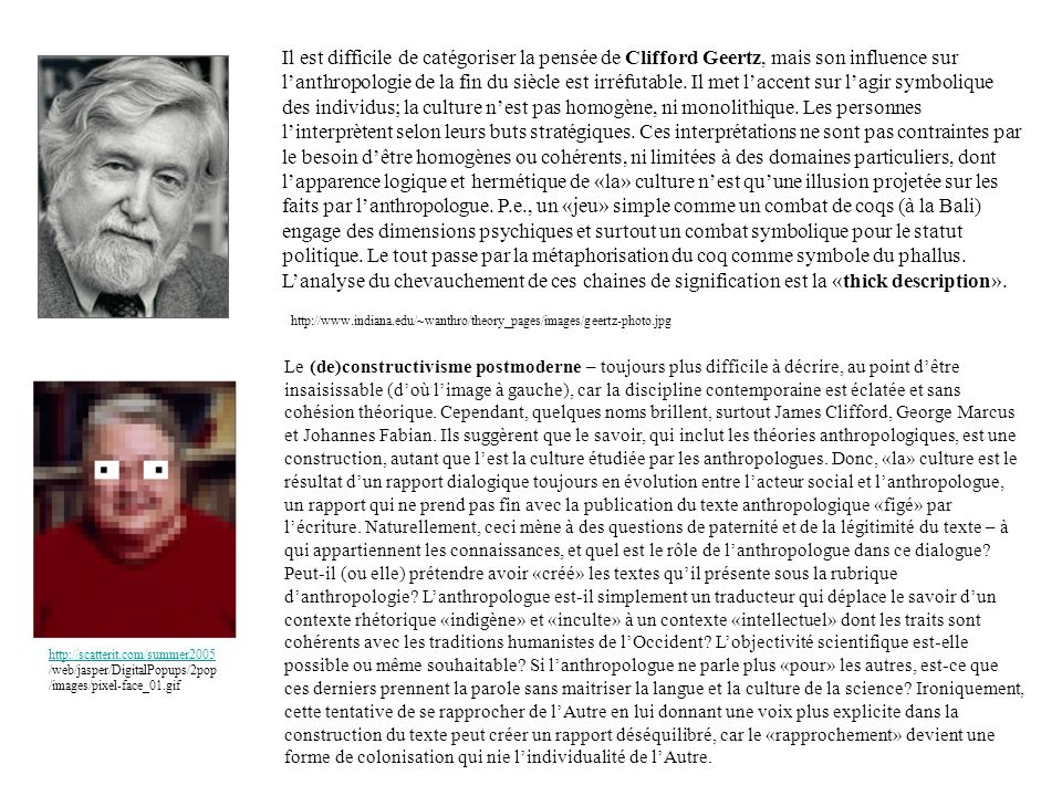 http://www.indiana.edu/~wanthro/theory_pages/images/geertz-photo.jpg Il est difficile de catégoriser la pensée de Clifford Geertz, mais son influence sur lanthropologie de la fin du siècle est irréfutable.
