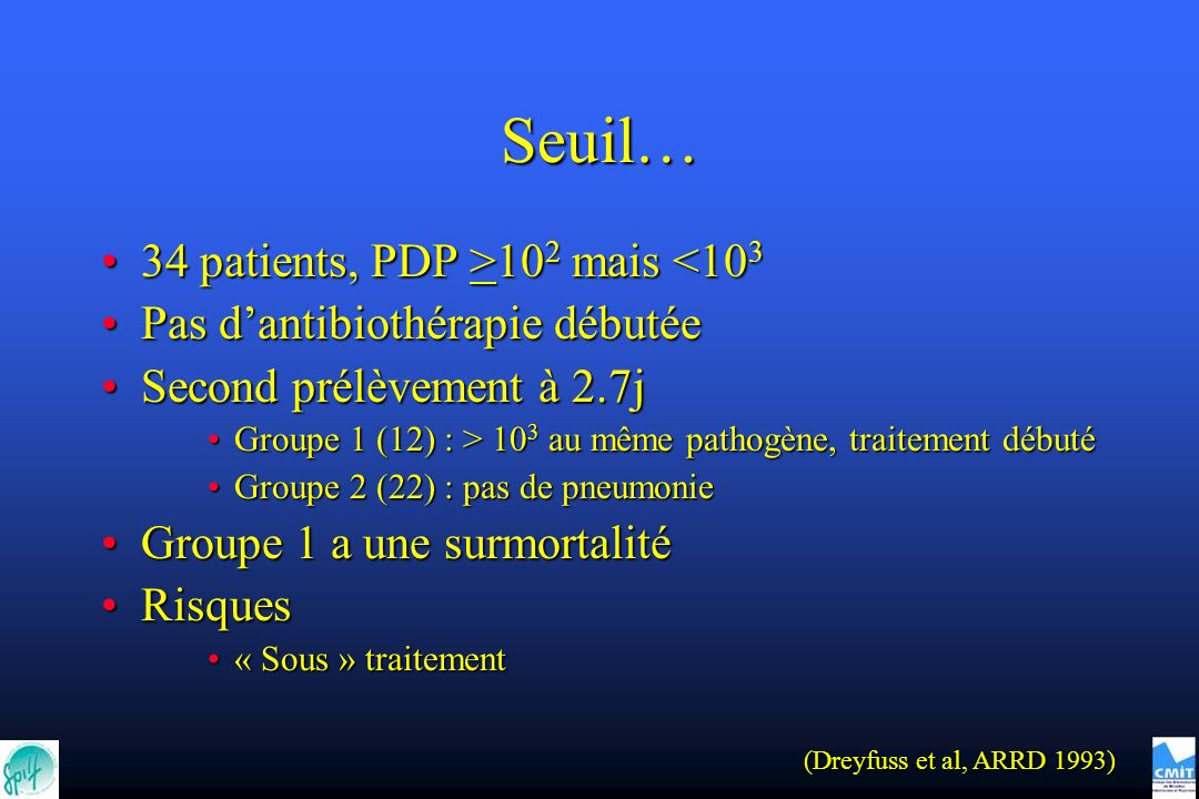 Seuil… 34 patients, PDP >10 2 mais 10 2 mais <10 3 Pas dantibiothérapie débutéePas dantibiothérapie débutée Second prélèvement à 2.7jSecond prélèvemen