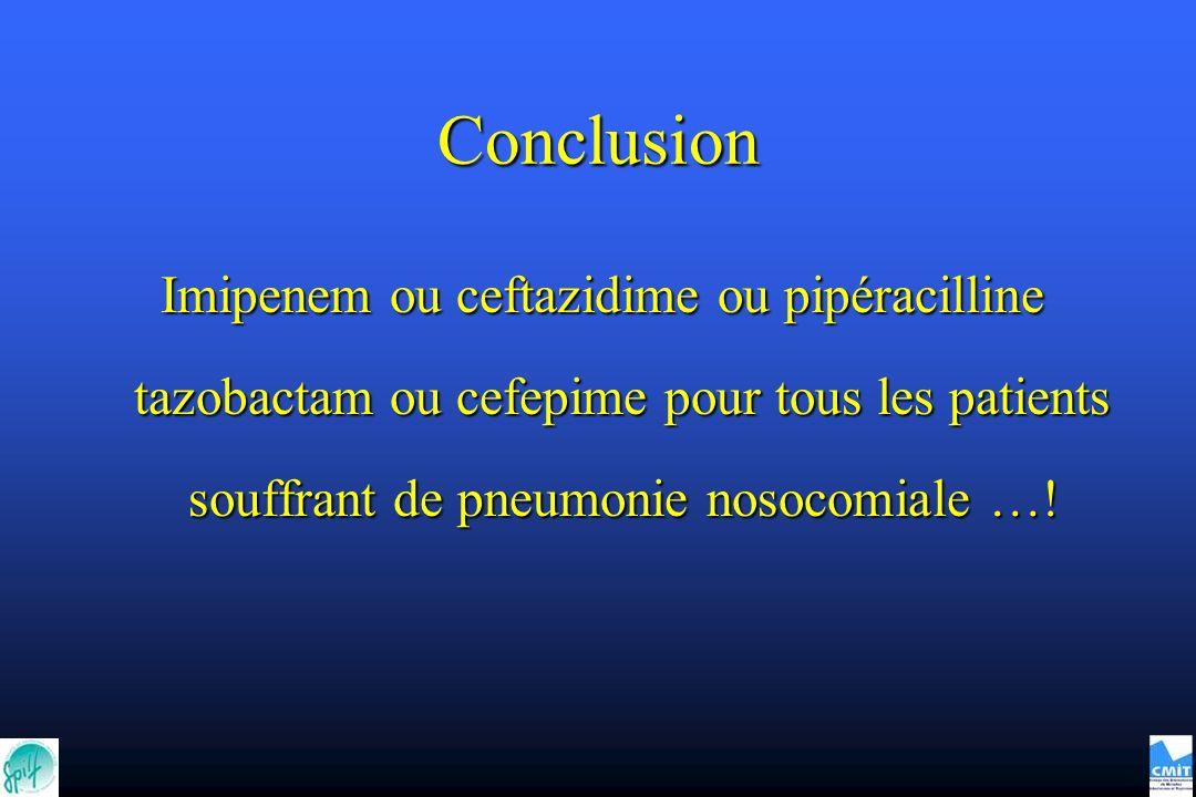 Conclusion Imipenem ou ceftazidime ou pipéracilline tazobactam ou cefepime pour tous les patients souffrant de pneumonie nosocomiale …!