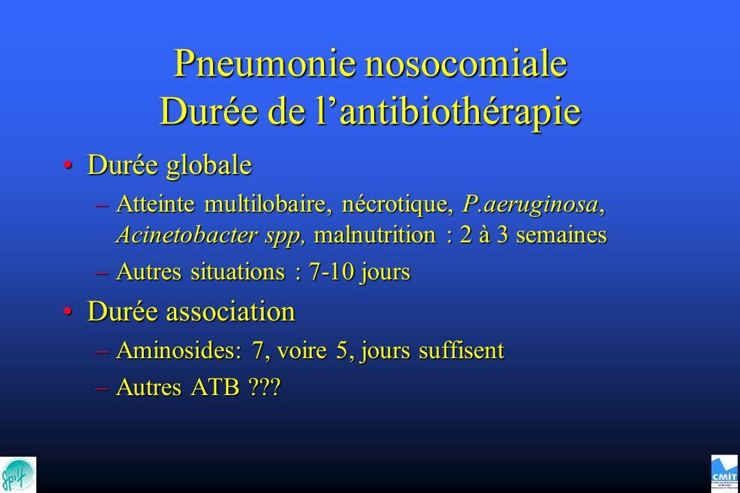 Pneumonie nosocomiale Durée de lantibiothérapie Durée globaleDurée globale –Atteinte multilobaire, nécrotique, P.aeruginosa, Acinetobacter spp, malnut