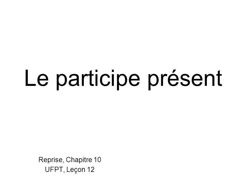 Le participe présent Reprise, Chapitre 10 UFPT, Leçon 12