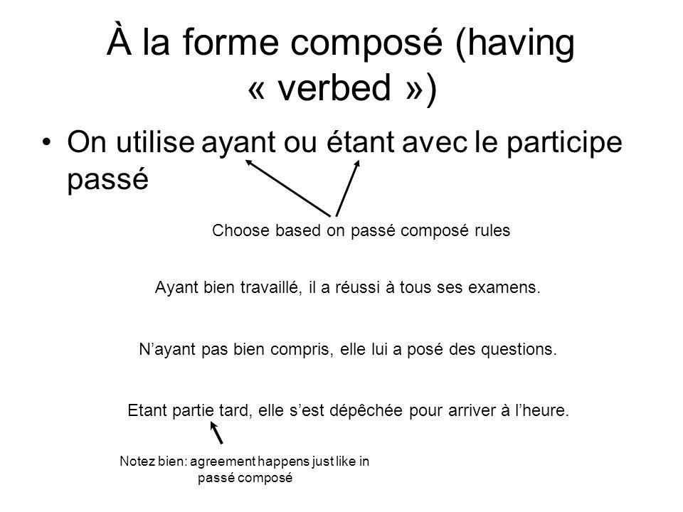 À la forme composé (having « verbed ») On utilise ayant ou étant avec le participe passé Choose based on passé composé rules Ayant bien travaillé, il