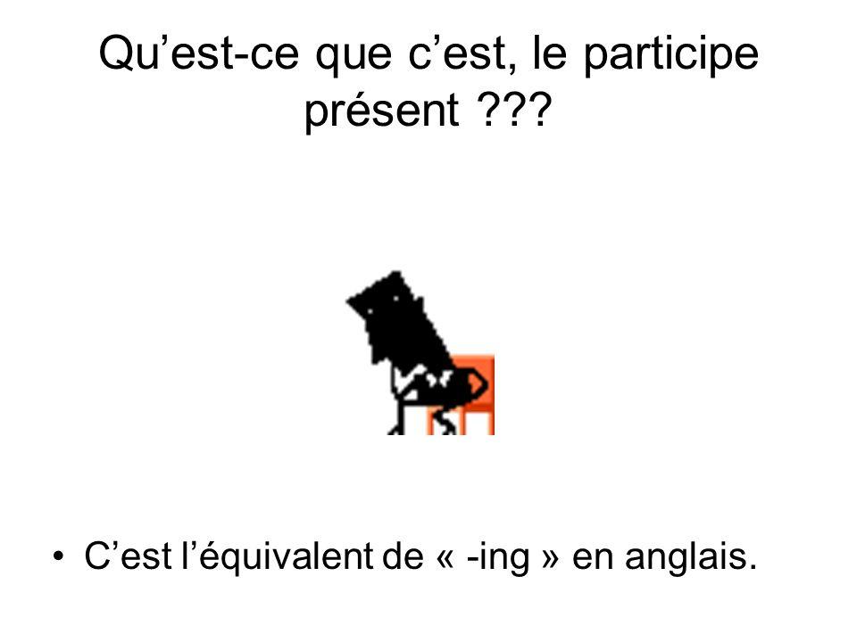 Quest-ce que cest, le participe présent ??? Cest léquivalent de « -ing » en anglais.