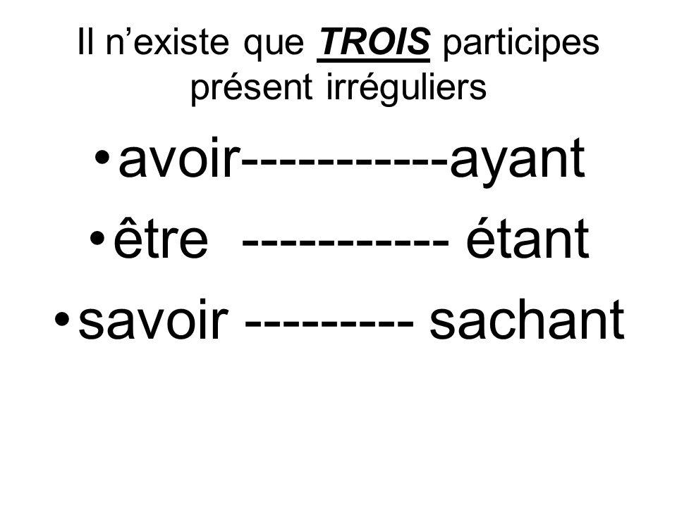 Il nexiste que TROIS participes présent irréguliers avoir-----------ayant être ----------- étant savoir --------- sachant