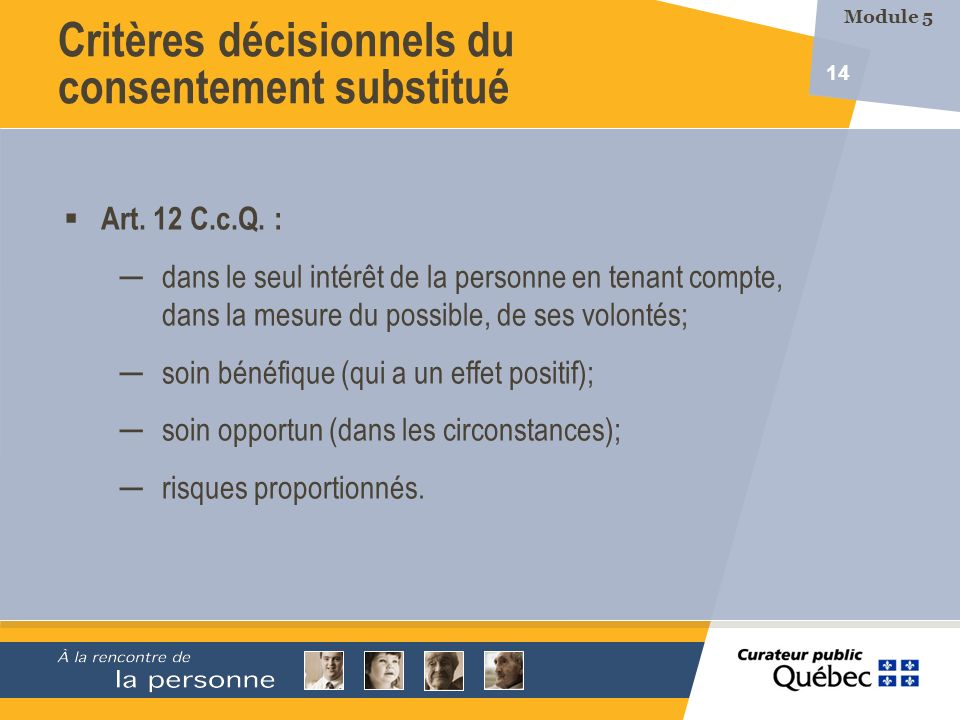 14 Critères décisionnels du consentement substitué Art. 12 C.c.Q. : dans le seul intérêt de la personne en tenant compte, dans la mesure du possible,
