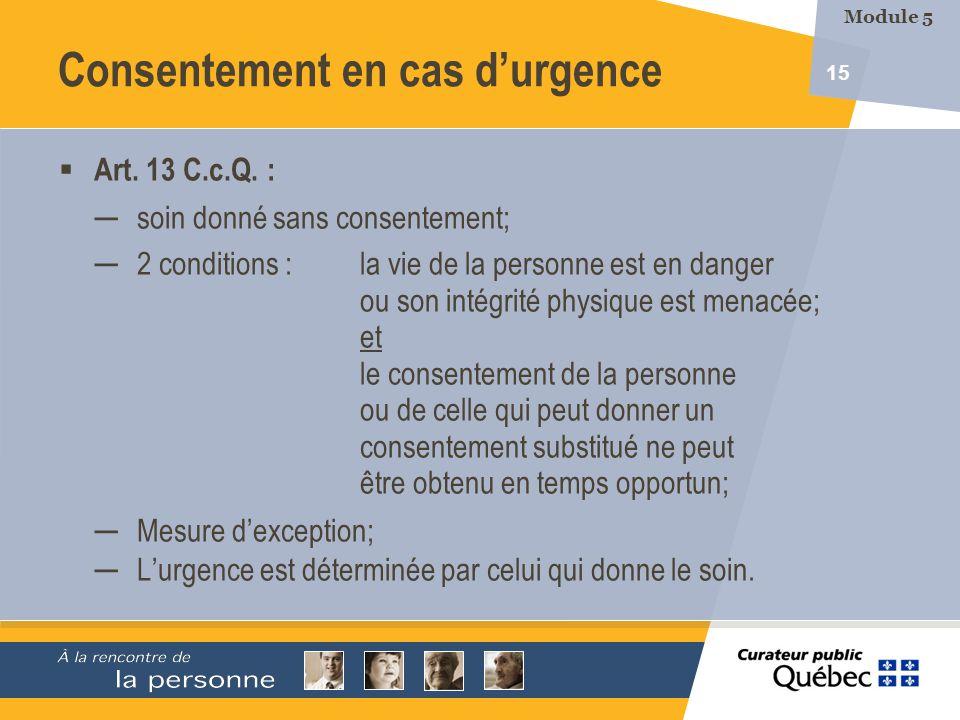 15 Art. 13 C.c.Q. : soin donné sans consentement; 2 conditions :la vie de la personne est en danger ou son intégrité physique est menacée; et le conse