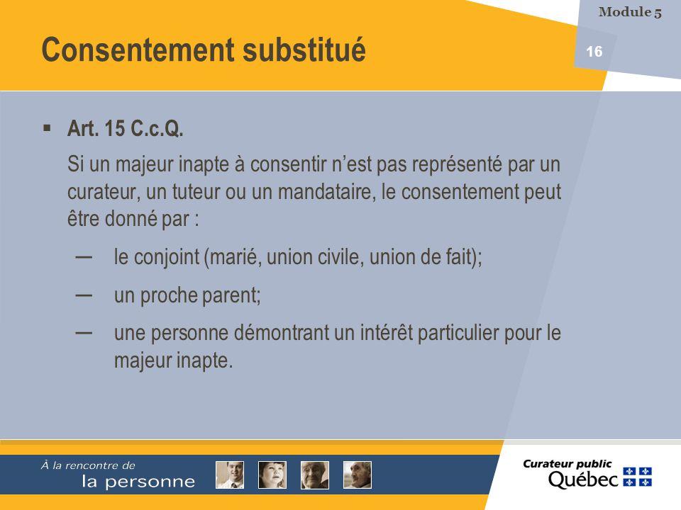 16 Art. 15 C.c.Q. Si un majeur inapte à consentir nest pas représenté par un curateur, un tuteur ou un mandataire, le consentement peut être donné par