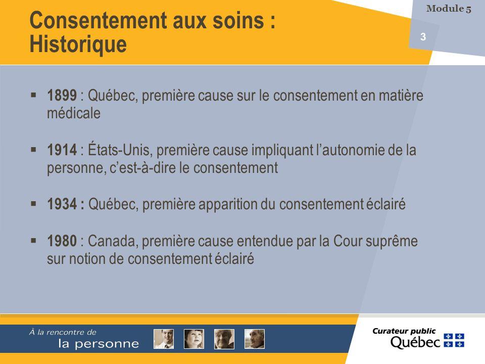 3 Consentement aux soins : Historique Module 5 1899 : Québec, première cause sur le consentement en matière médicale 1914 : États-Unis, première cause