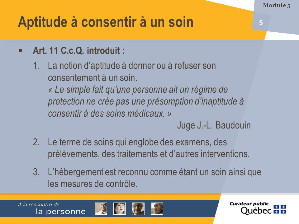 5 Aptitude à consentir à un soin Art. 11 C.c.Q. introduit : 1.La notion daptitude à donner ou à refuser son consentement à un soin. « Le simple fait q