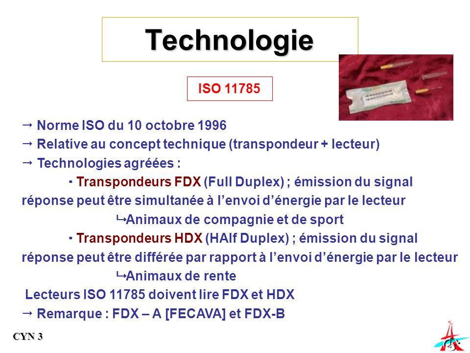 ISO 11785 Norme ISO du 10 octobre 1996 Relative au concept technique (transpondeur + lecteur) Technologies agréées : Transpondeurs FDX (Full Duplex) ; émission du signal réponse peut être simultanée à lenvoi dénergie par le lecteur Animaux de compagnie et de sport Transpondeurs HDX (HAlf Duplex) ; émission du signal réponse peut être différée par rapport à lenvoi dénergie par le lecteur Animaux de rente Lecteurs ISO 11785 doivent lire FDX et HDX Remarque : FDX – A [FECAVA] et FDX-B Technologie CYN 3