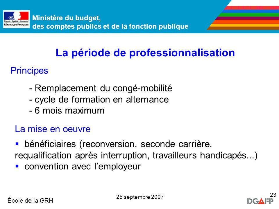 Ministère de la Fonction publique École de la GRH Ministère du budget, des comptes publics et de la fonction publique 25 septembre 2007 23 La période