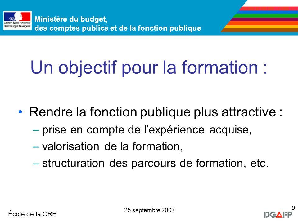 Ministère de la Fonction publique École de la GRH Ministère du budget, des comptes publics et de la fonction publique 25 septembre 2007 9 Un objectif