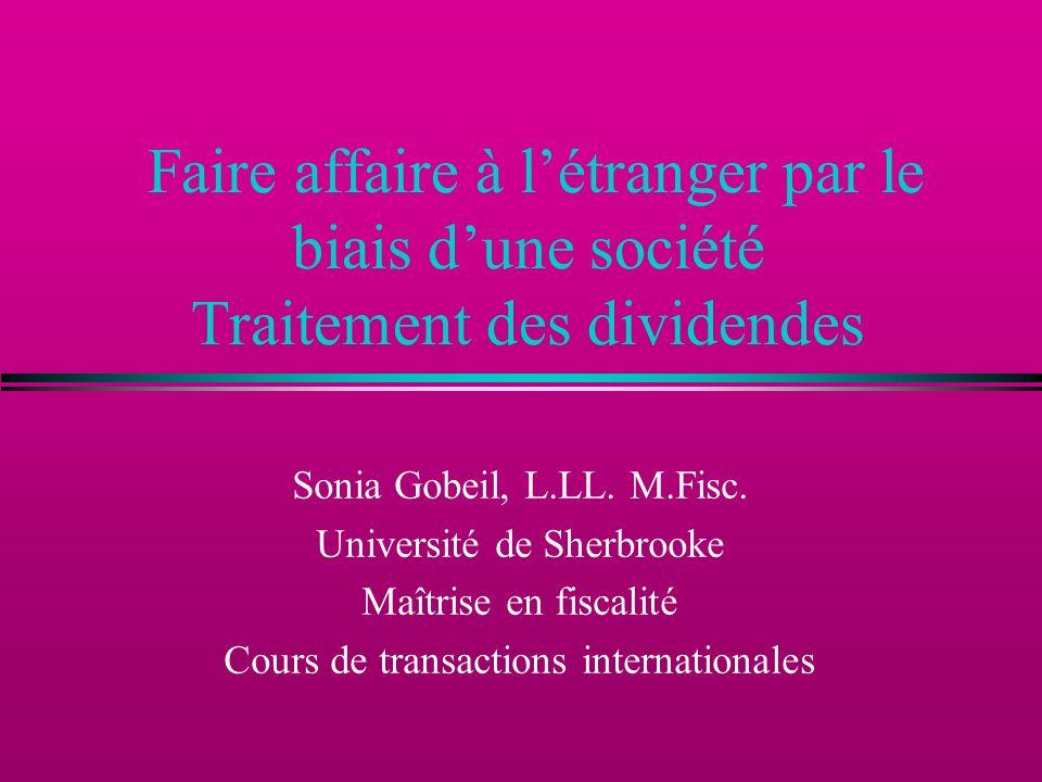 Faire affaire à létranger par le biais dune société Traitement des dividendes Sonia Gobeil, L.LL. M.Fisc. Université de Sherbrooke Maîtrise en fiscali