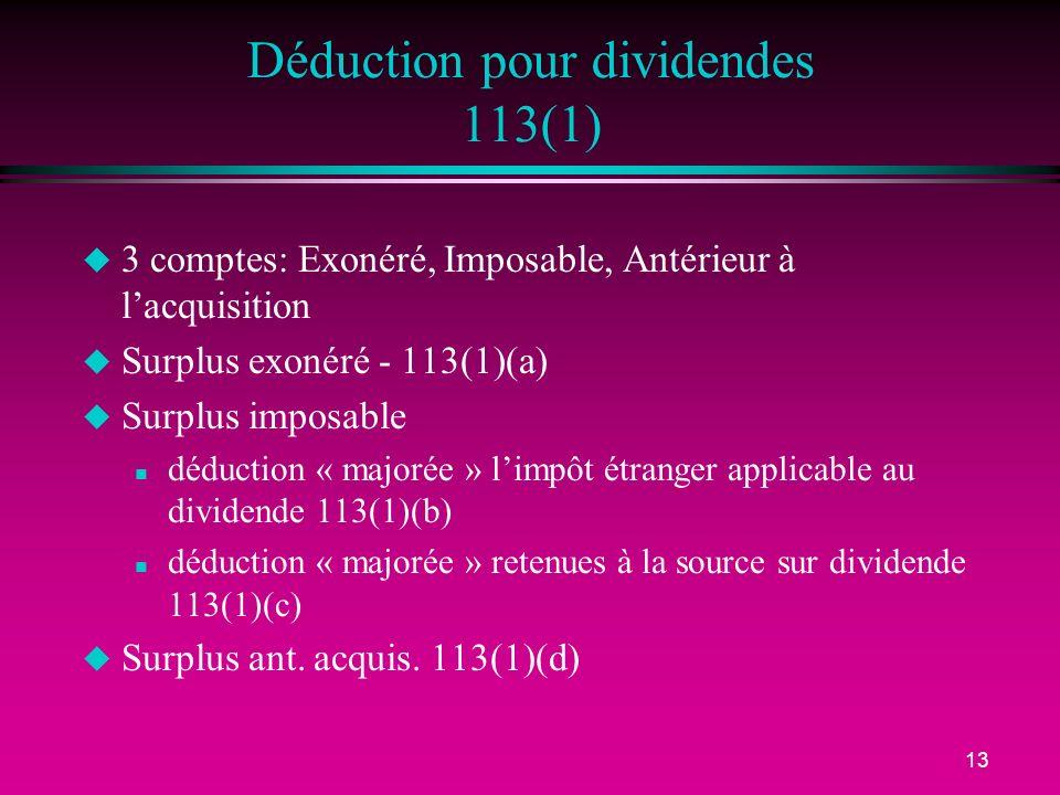 13 Déduction pour dividendes 113(1) u 3 comptes: Exonéré, Imposable, Antérieur à lacquisition u Surplus exonéré - 113(1)(a) u Surplus imposable n déduction « majorée » limpôt étranger applicable au dividende 113(1)(b) n déduction « majorée » retenues à la source sur dividende 113(1)(c) u Surplus ant.