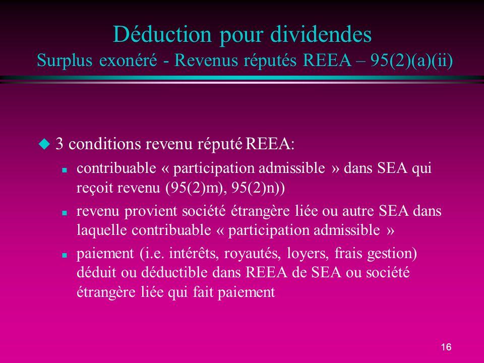 16 Déduction pour dividendes Surplus exonéré - Revenus réputés REEA – 95(2)(a)(ii) u 3 conditions revenu réputé REEA: n contribuable « participation admissible » dans SEA qui reçoit revenu (95(2)m), 95(2)n)) n revenu provient société étrangère liée ou autre SEA dans laquelle contribuable « participation admissible » n paiement (i.e.