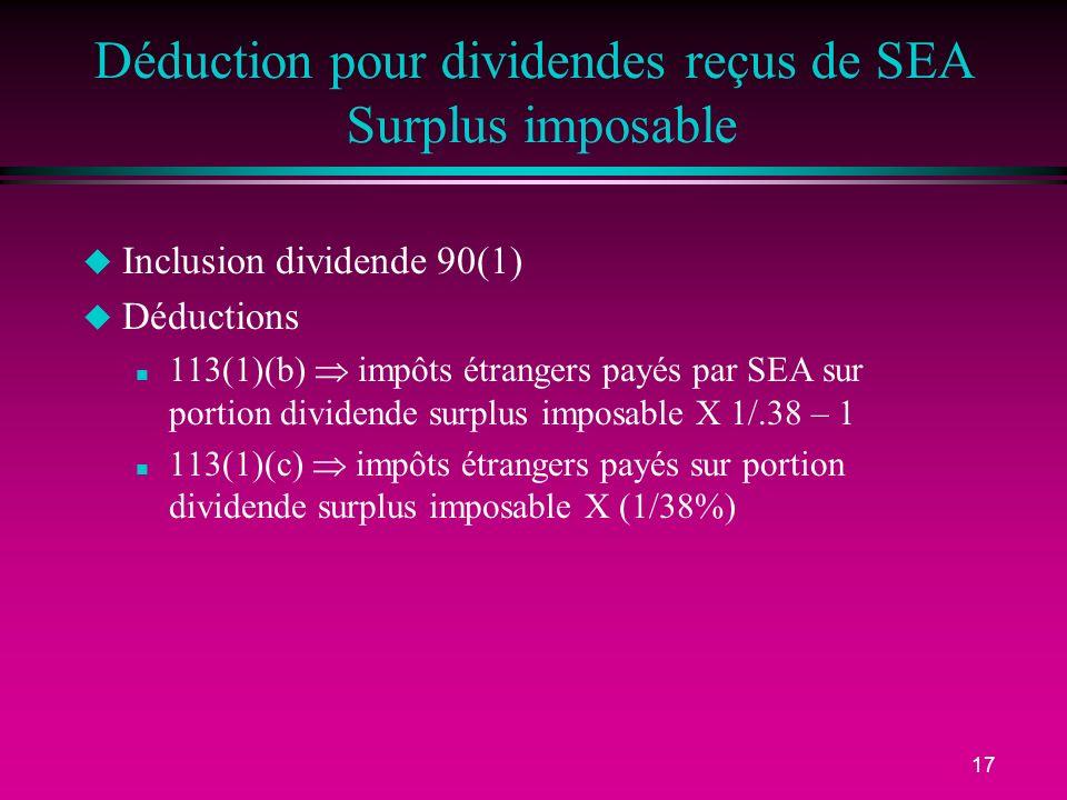17 Déduction pour dividendes reçus de SEA Surplus imposable u Inclusion dividende 90(1) u Déductions n 113(1)(b) impôts étrangers payés par SEA sur portion dividende surplus imposable X 1/.38 – 1 n 113(1)(c) impôts étrangers payés sur portion dividende surplus imposable X (1/38%)
