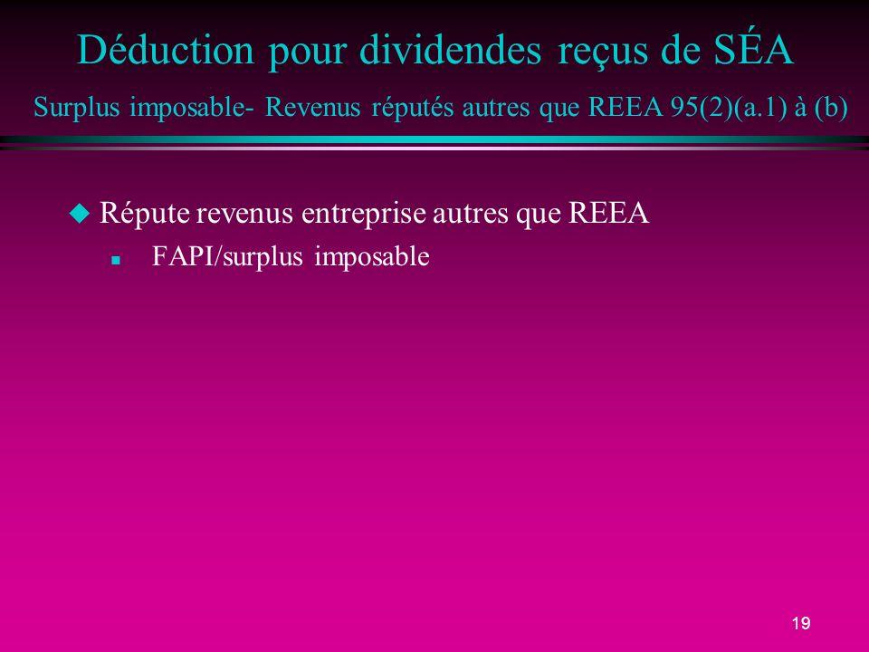 19 Déduction pour dividendes reçus de SÉA Surplus imposable- Revenus réputés autres que REEA 95(2)(a.1) à (b) u Répute revenus entreprise autres que REEA n FAPI/surplus imposable