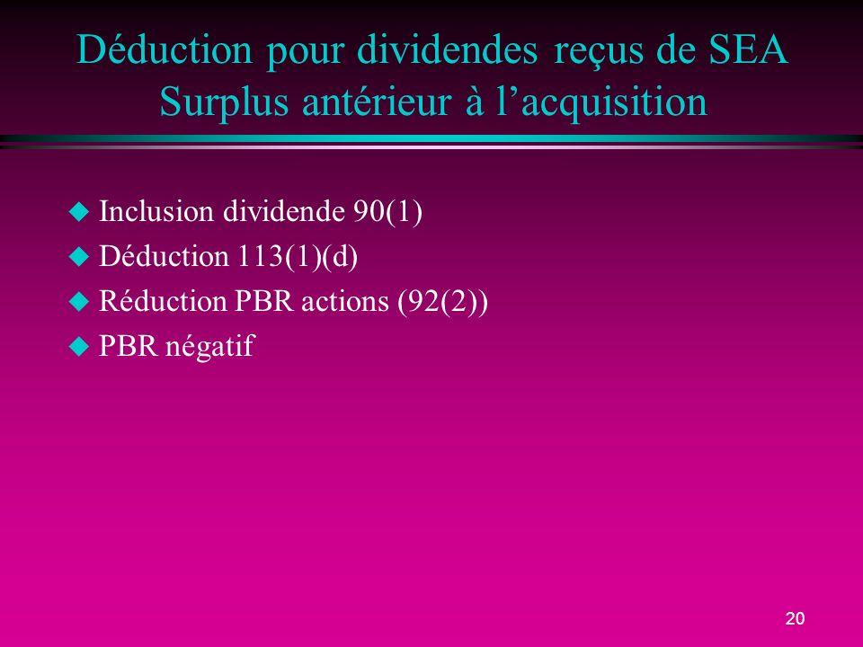 20 Déduction pour dividendes reçus de SEA Surplus antérieur à lacquisition u Inclusion dividende 90(1) u Déduction 113(1)(d) u Réduction PBR actions (92(2)) u PBR négatif