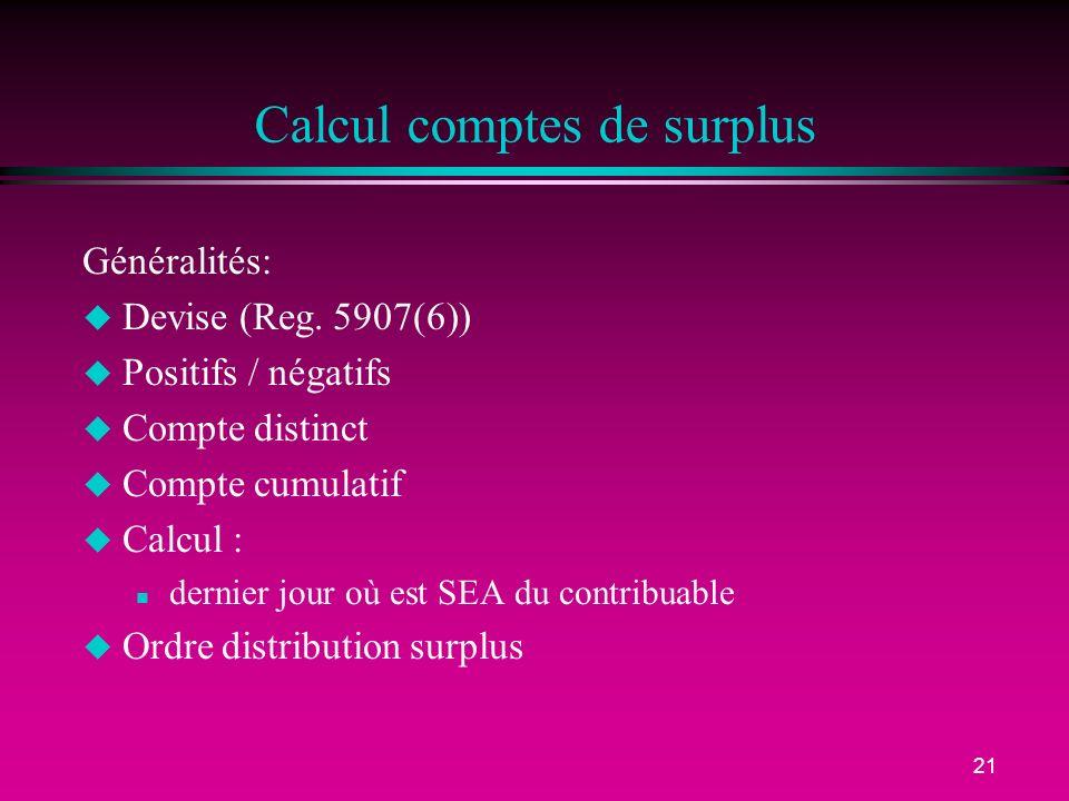 21 Calcul comptes de surplus Généralités: u Devise (Reg. 5907(6)) u Positifs / négatifs u Compte distinct u Compte cumulatif u Calcul : n dernier jour
