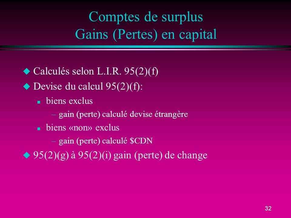 32 Comptes de surplus Gains (Pertes) en capital u Calculés selon L.I.R. 95(2)(f) u Devise du calcul 95(2)(f): n biens exclus –gain (perte) calculé dev