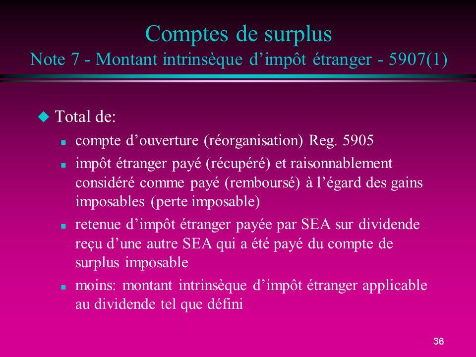 36 Comptes de surplus Note 7 - Montant intrinsèque dimpôt étranger - 5907(1) u Total de: n compte douverture (réorganisation) Reg. 5905 n impôt étrang
