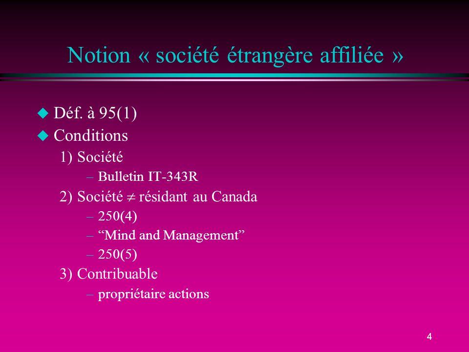 4 Notion « société étrangère affiliée » u Déf. à 95(1) u Conditions 1)Société –Bulletin IT-343R 2)Société résidant au Canada –250(4) –Mind and Managem