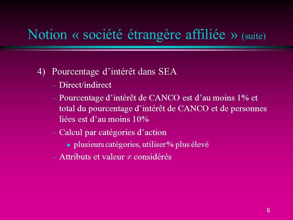 5 Notion « société étrangère affiliée » (suite) 4)Pourcentage dintérêt dans SEA –Direct/indirect –Pourcentage dintérêt de CANCO est dau moins 1% et to