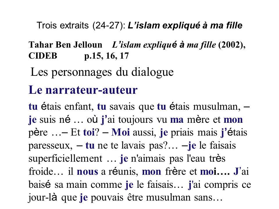 Trois extraits (24-27): Lislam expliqué à ma fille Tahar Ben JellounL islam expliqu é à ma fille (2002), CIDEBp.15, 16, 17 Les personnages du dialogue Le narrateur-auteur tu é tais enfant, tu savais que tu é tais musulman, – je suis n é … o ù j ai toujours vu ma m è re et mon p è re …– Et toi.