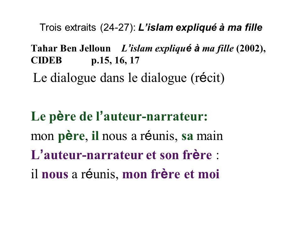 Trois extraits (24-27): Lislam expliqué à ma fille Tahar Ben JellounL islam expliqu é à ma fille (2002), CIDEBp.15, 16, 17 Le dialogue dans le dialogue (r é cit) Le p è re de l auteur-narrateur: mon p è re, il nous a r é unis, sa main L auteur-narrateur et son fr è re : il nous a r é unis, mon fr è re et moi