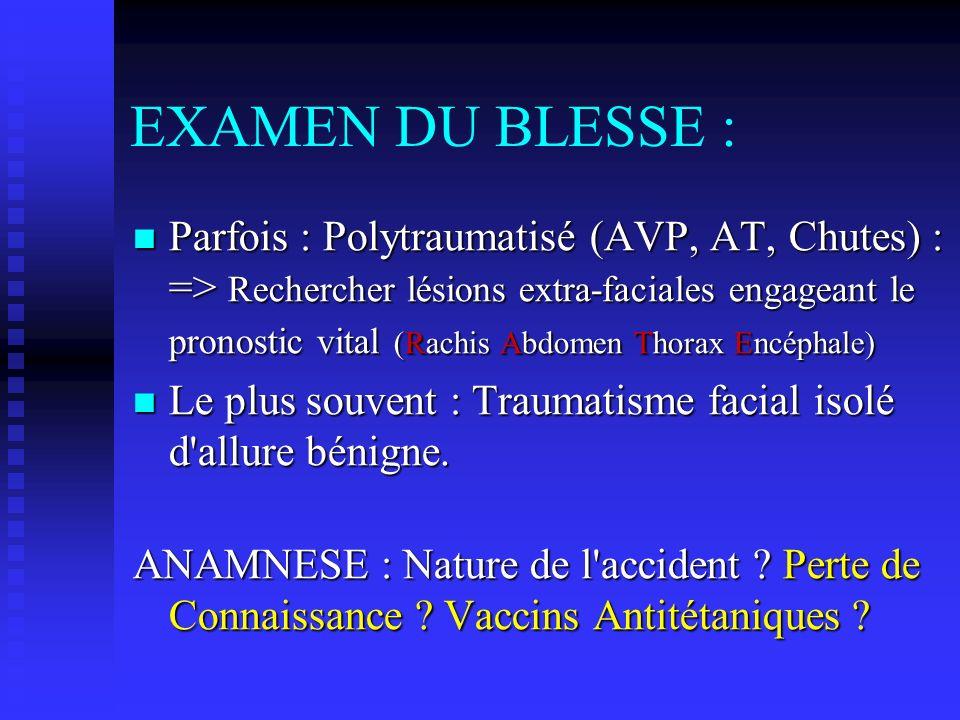 EXAMEN DU BLESSE : Parfois : Polytraumatisé (AVP, AT, Chutes) : => Rechercher lésions extra-faciales engageant le pronostic vital (Rachis Abdomen Thor