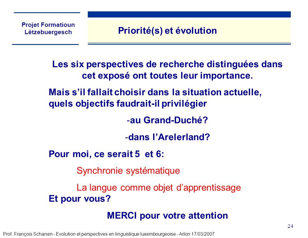 Projet Formatioun Lëtzebuergesch 24 Priorité(s) et évolution Les six perspectives de recherche distinguées dans cet exposé ont toutes leur importance.