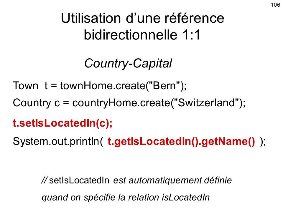 106 Utilisation dune référence bidirectionnelle 1:1 Town t = townHome.create( Bern ); Country c = countryHome.create( Switzerland ); t.setIsLocatedIn(c); System.out.println( t.getIsLocatedIn().getName() ); // setIsLocatedIn est automatiquement définie quand on spécifie la relation isLocatedIn Country-Capital