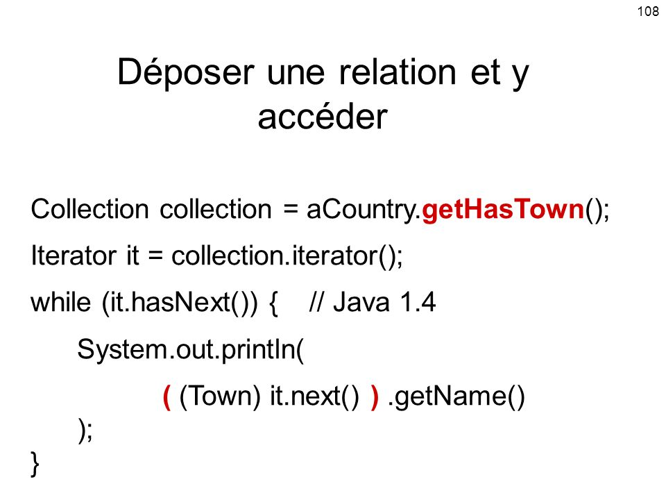 108 Déposer une relation et y accéder Collection collection = aCountry.getHasTown(); Iterator it = collection.iterator(); while (it.hasNext()) { // Ja